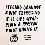 """Feeling gratitude and not expressing it is like wrapping a present and not giving it."" William Ward"